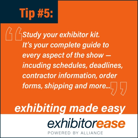Study the Exhibitor Kit. It is your complete guide to every aspect of the show and includes information on scheduled deadlines, contractor information, registration, order forms, specifications, shipping and more